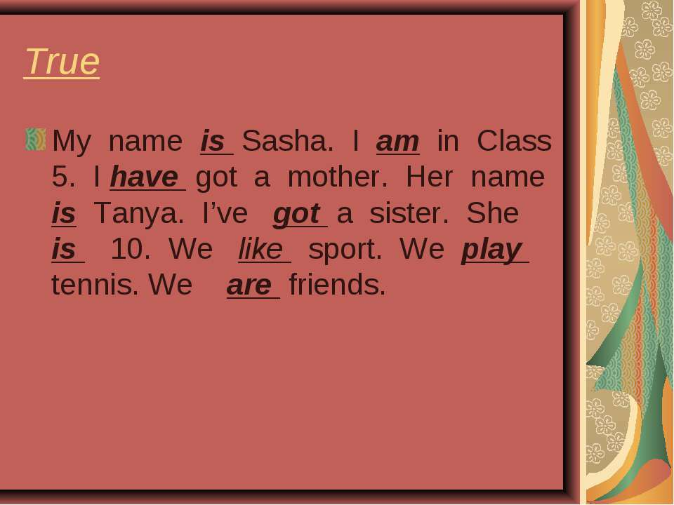 True My name is Sasha. I am in Class 5. I have got a mother. Her name is Tany...