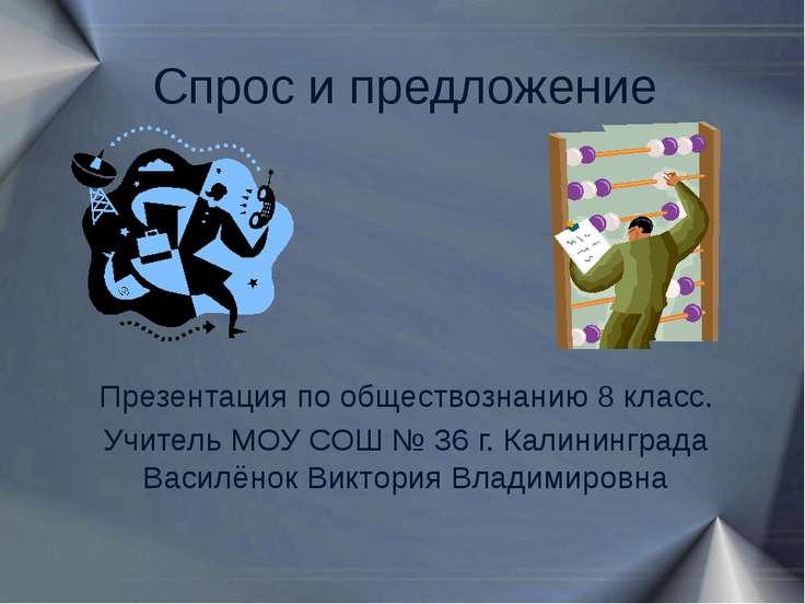 Спрос и предложение Презентация по обществознанию 8 класс. Учитель МОУ СОШ № ...