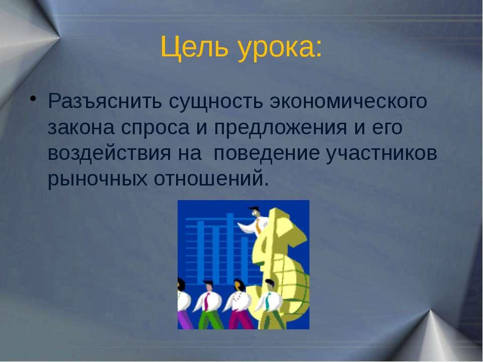Цель урока: Разъяснить сущность экономического закона спроса и предложения и ...