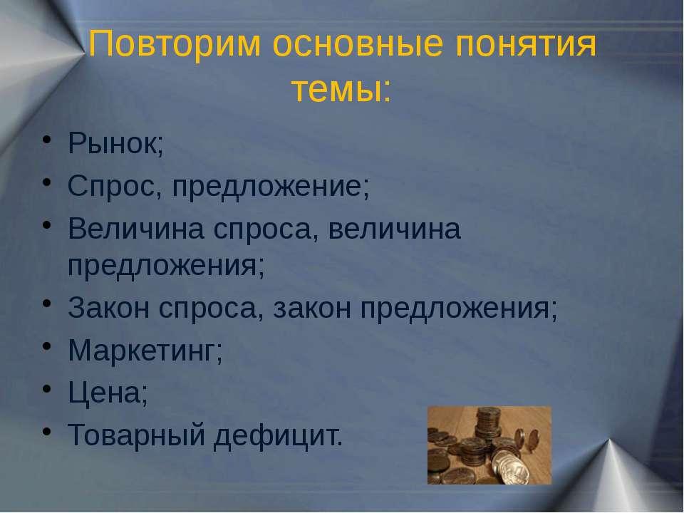 Повторим основные понятия темы: Рынок; Спрос, предложение; Величина спроса, в...