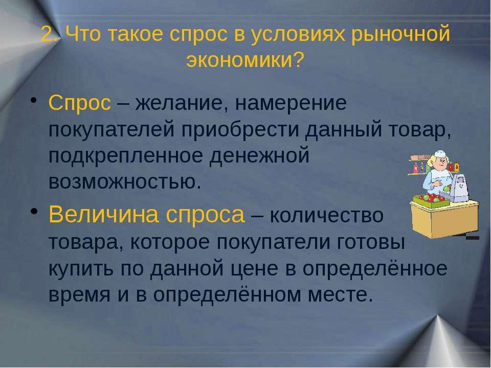 2. Что такое спрос в условиях рыночной экономики? Спрос – желание, намерение ...