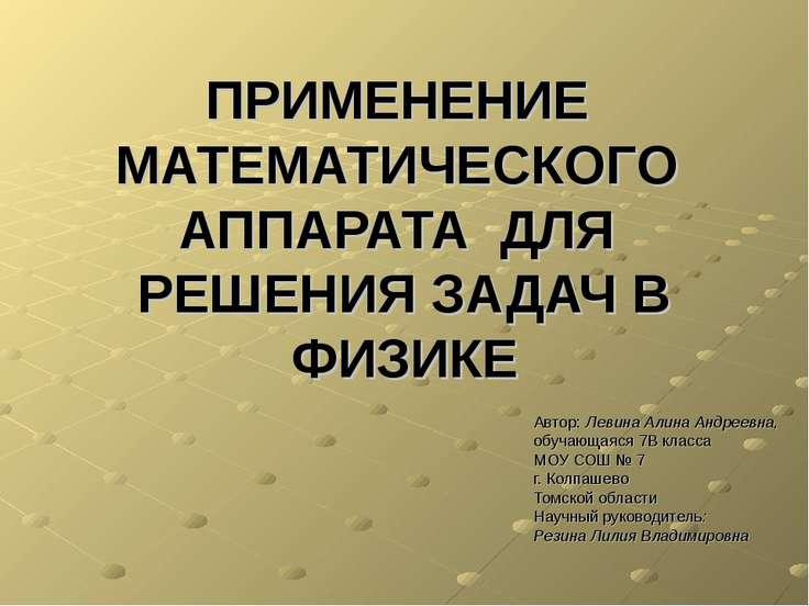 ПРИМЕНЕНИЕ МАТЕМАТИЧЕСКОГО АППАРАТА ДЛЯ РЕШЕНИЯ ЗАДАЧ В ФИЗИКЕ Автор: Левина ...