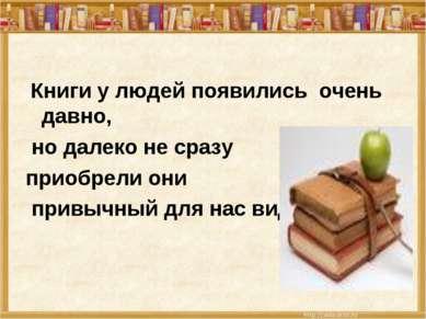 Книги у людей появились очень давно, но далеко не сразу приобрели они привычн...