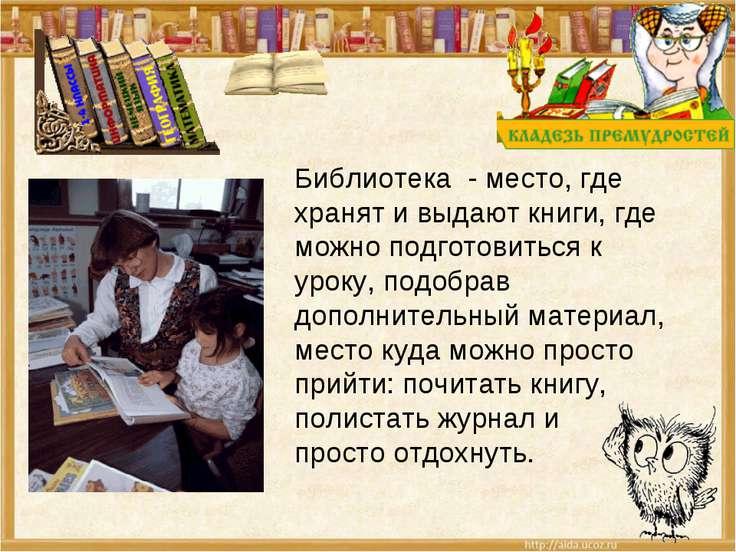 Библиотека - место, где хранят и выдают книги, где можно подготовиться к урок...