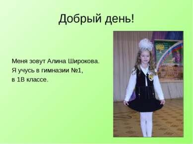 Добрый день! Меня зовут Алина Широкова. Я учусь в гимназии №1, в 1В классе.