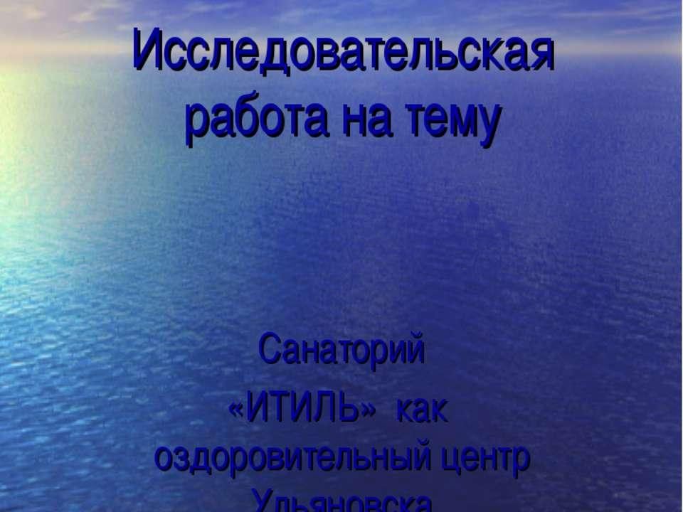 Исследовательская работа на тему Санаторий «ИТИЛЬ» как оздоровительный центр ...