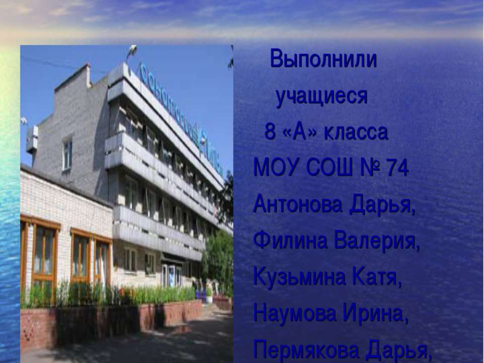Выполнили учащиеся 8 «А» класса МОУ СОШ № 74 Антонова Дарья, Филина Валерия, ...