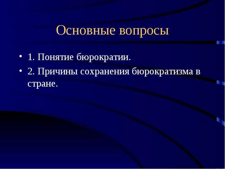 Основные вопросы 1. Понятие бюрократии. 2. Причины сохранения бюрократизма в ...