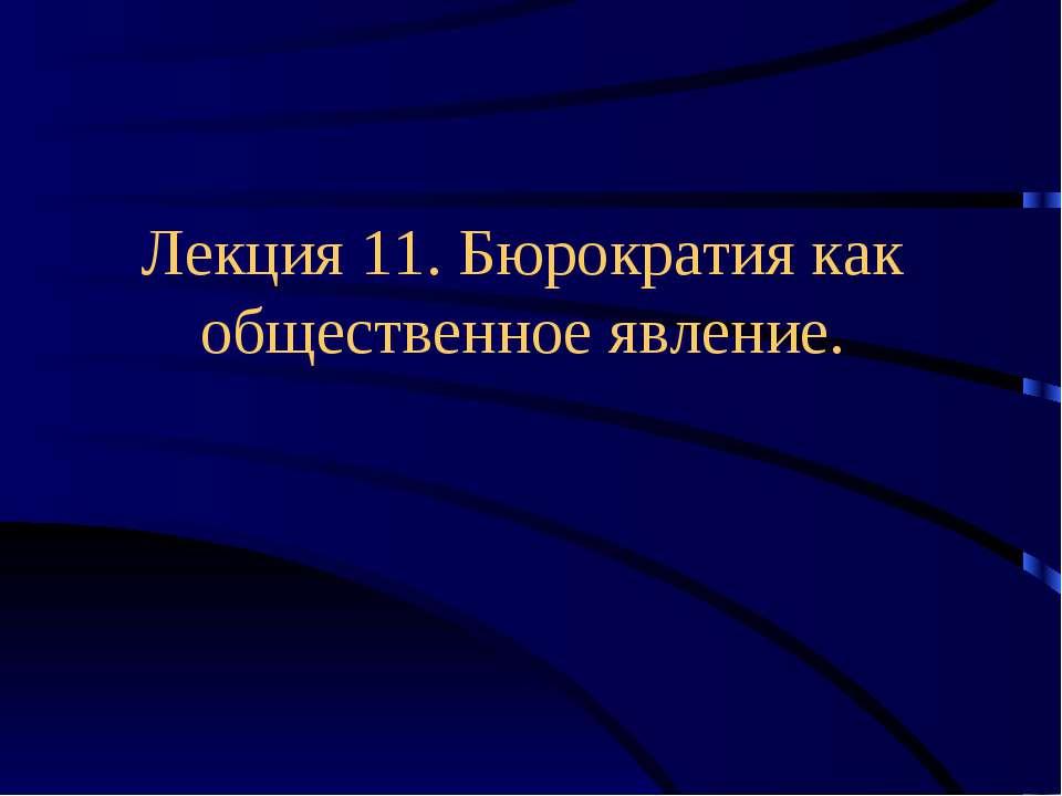 Лекция 11. Бюрократия как общественное явление.