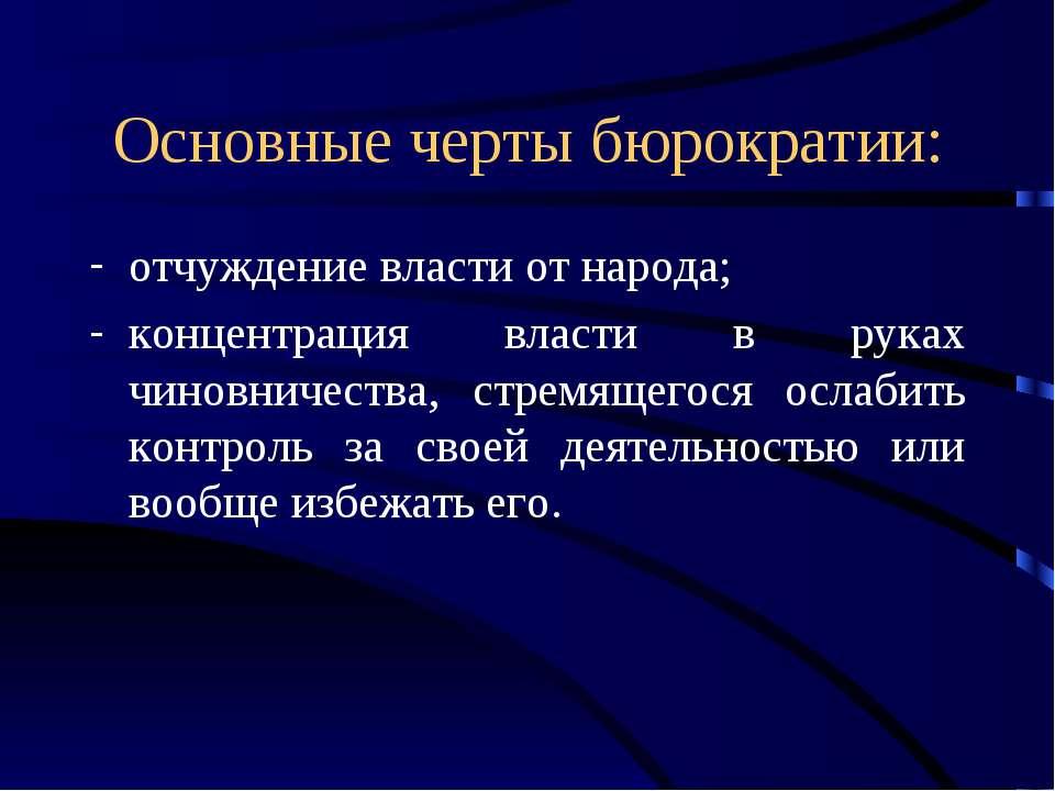 Основные черты бюрократии: отчуждение власти от народа; концентрация власти в...
