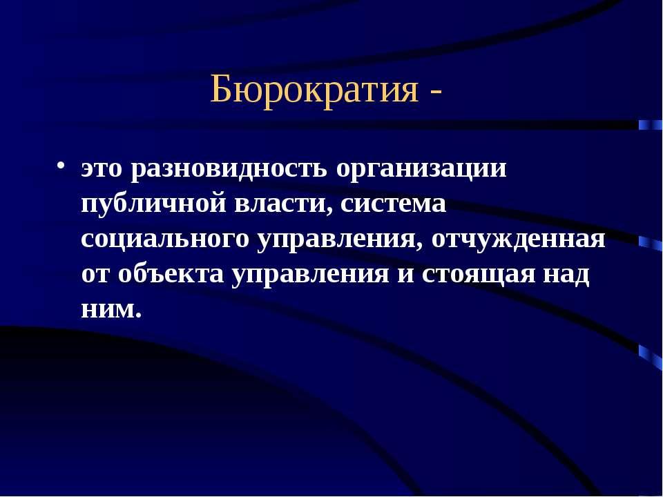 Бюрократия - это разновидность организации публичной власти, система социальн...