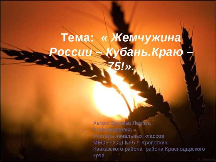 Тема:« Жемчужина России – Кубань.Краю – 75!». Автор: Бугаева Лариса Алексан...