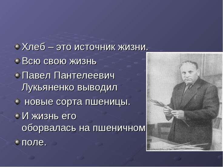 Хлеб – это источник жизни. Всю свою жизнь Павел Пантелеевич Лукьяненковыво...