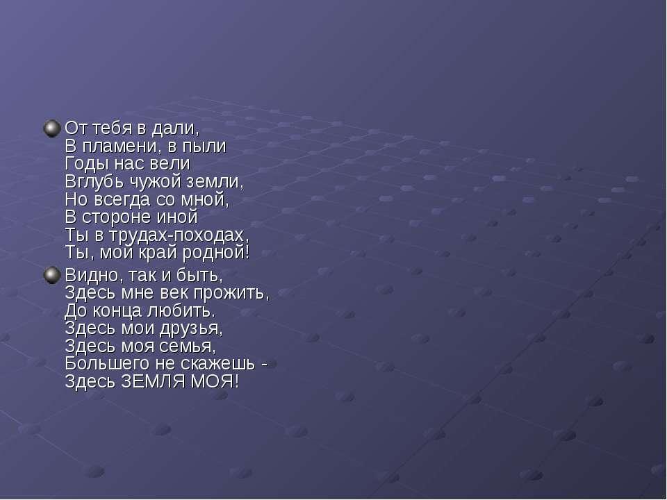 От тебя в дали, В пламени, в пыли Годы нас вели Вглубь чужой земли, Но всегда...