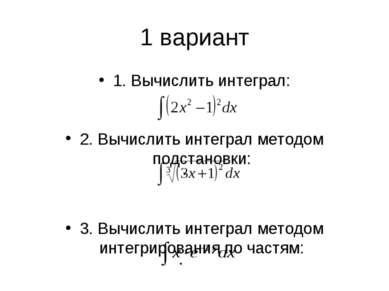 1 вариант 1. Вычислить интеграл: 2. Вычислить интеграл методом подстановки: 3...
