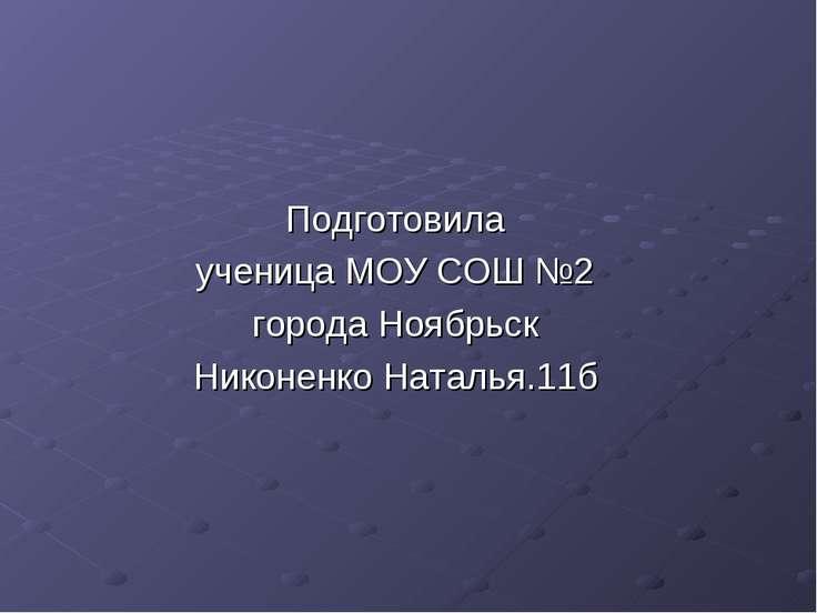 Подготовила ученица МОУ СОШ №2 города Ноябрьск Никоненко Наталья.11б