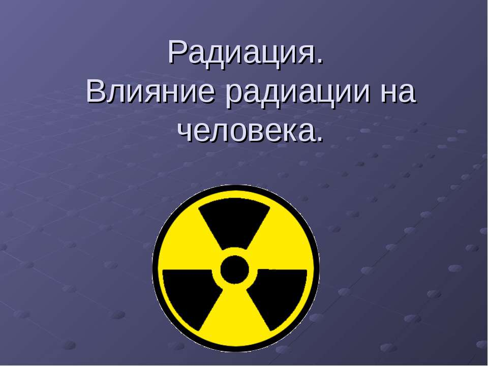 Радиация. Влияние радиации на человека.