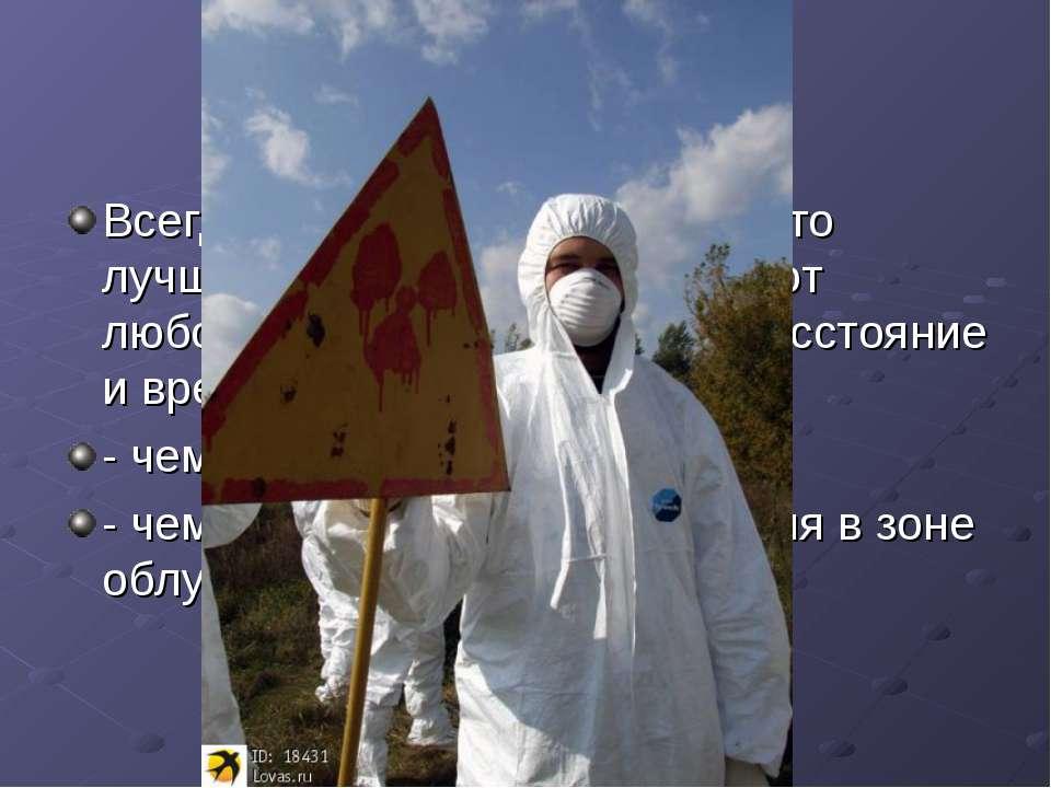 Всегда следует иметь в виду, что лучшей защитой от радиации, от любого излуче...