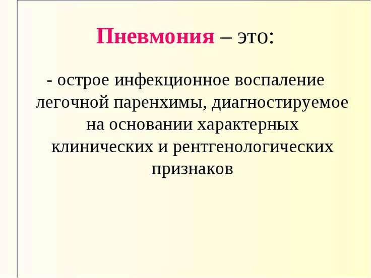 Пневмония – это: - острое инфекционное воспаление легочной паренхимы, диагнос...