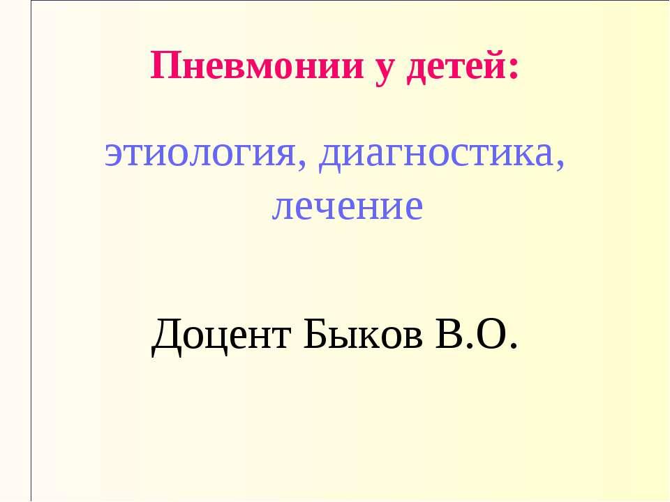 Пневмонии у детей: этиология, диагностика, лечение Доцент Быков В.О.