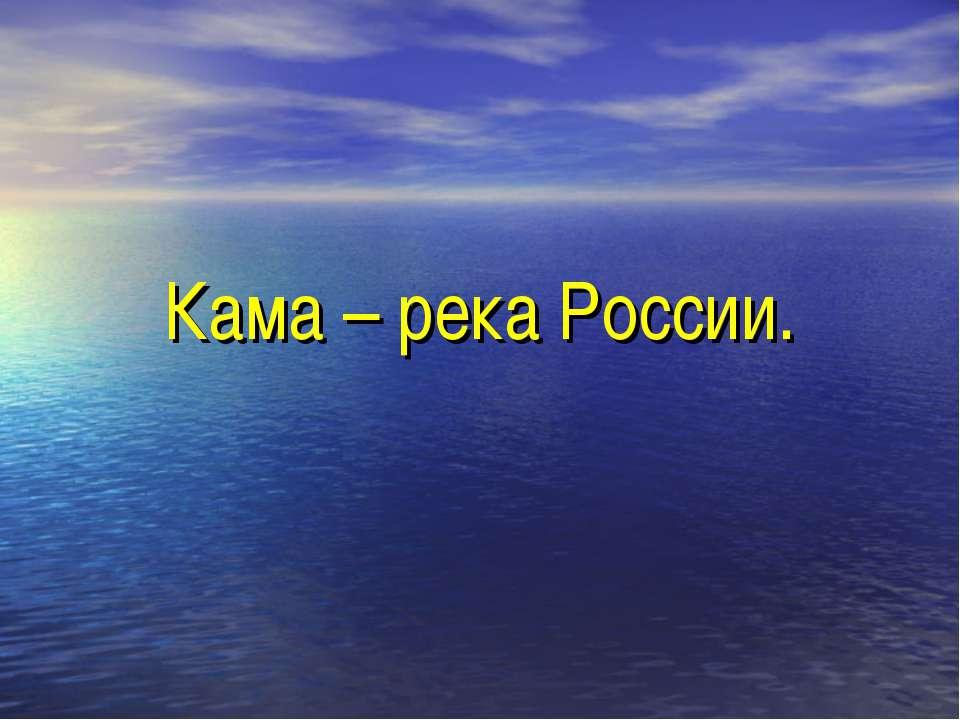 Кама – река России.