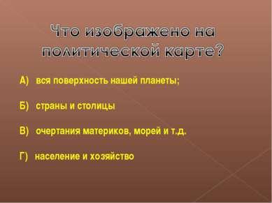 А) вся поверхность нашей планеты; Б) страны и столицы В) очертания материков,...