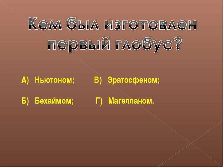 А) Ньютоном; В) Эратосфеном; Б) Бехаймом; Г) Магелланом.