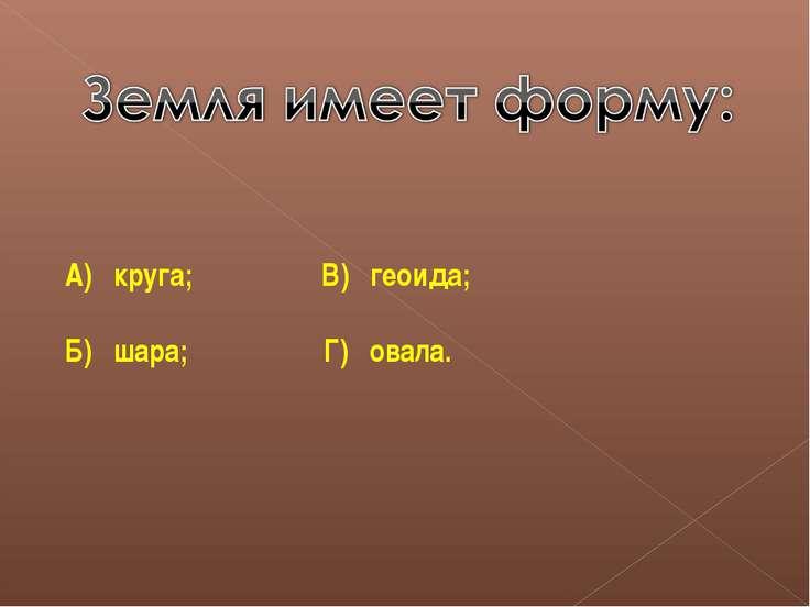 А) круга; В) геоида; Б) шара; Г) овала.