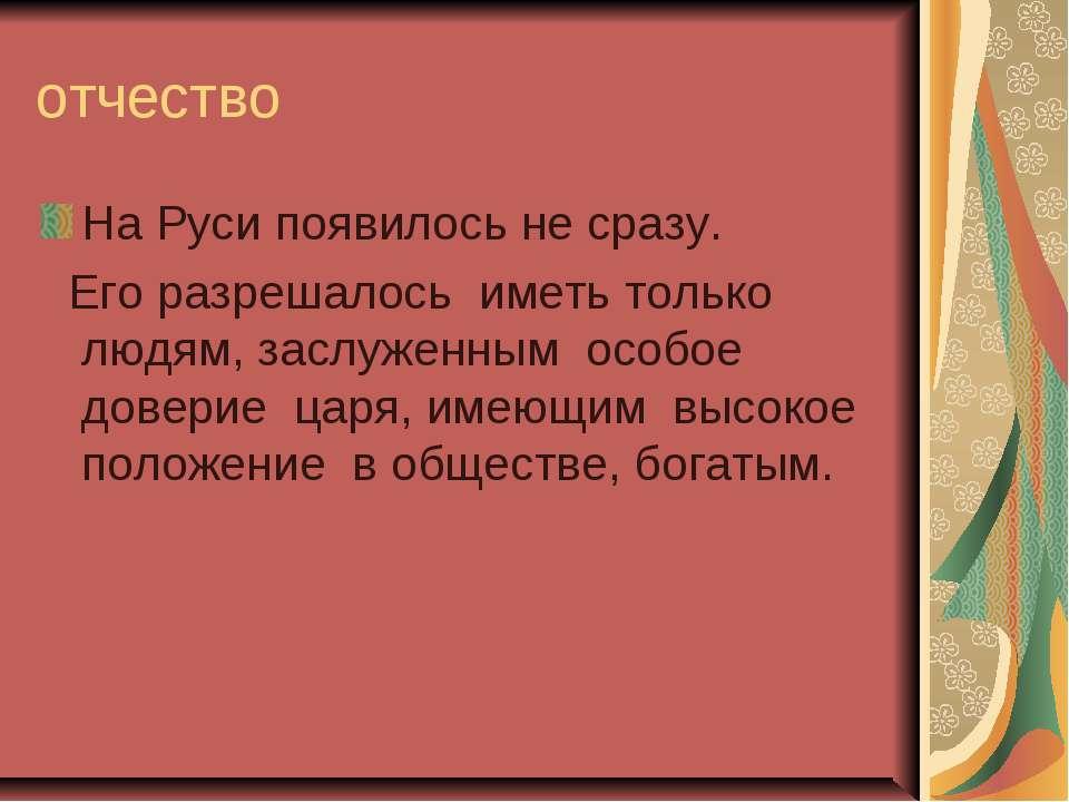 отчество На Руси появилось не сразу. Его разрешалось иметь только людям, засл...