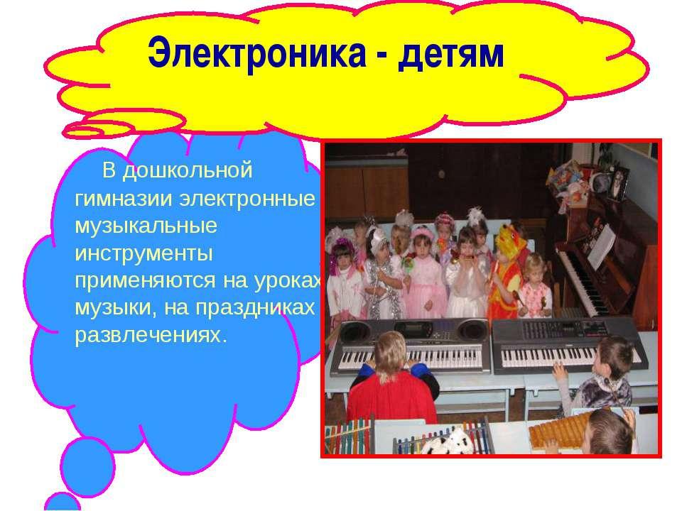Электроника - детям В дошкольной гимназии электронные музыкальные инструменты...