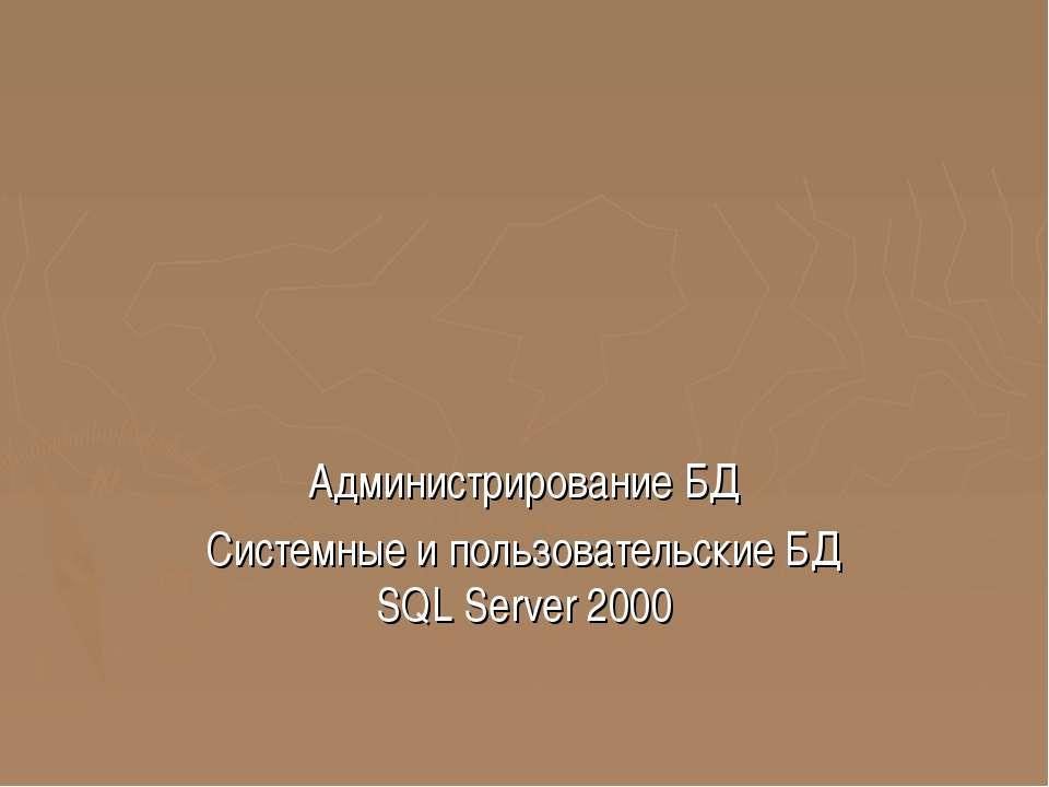 Администрирование БД Системные и пользовательские БД SQL Server 2000