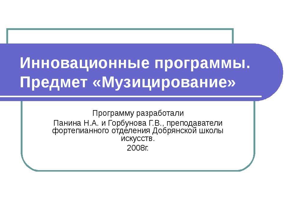 Инновационные программы. Предмет «Музицирование» Программу разработали Панина...