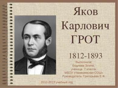 Яков Карлович ГРОТ 1812-1893 Выполнила: Бодлева Элина, ученица 7 класса, МБОУ...