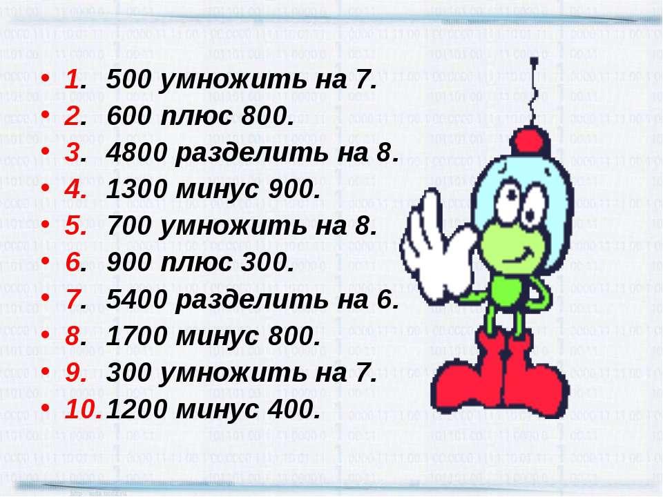 1. 500 умножить на 7. 2. 600 плюс 800. 3. 4800 разделить на 8. 4. 1300 минус ...