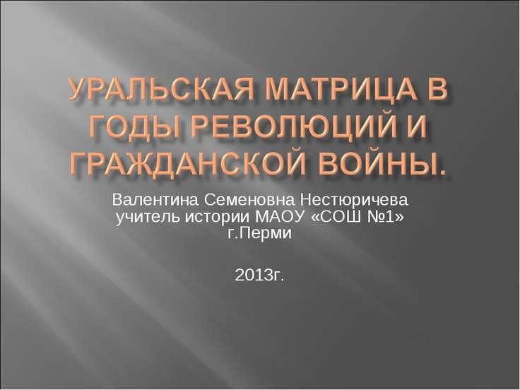 Валентина Семеновна Нестюричева учитель истории МАОУ «СОШ №1» г.Перми 2013г.