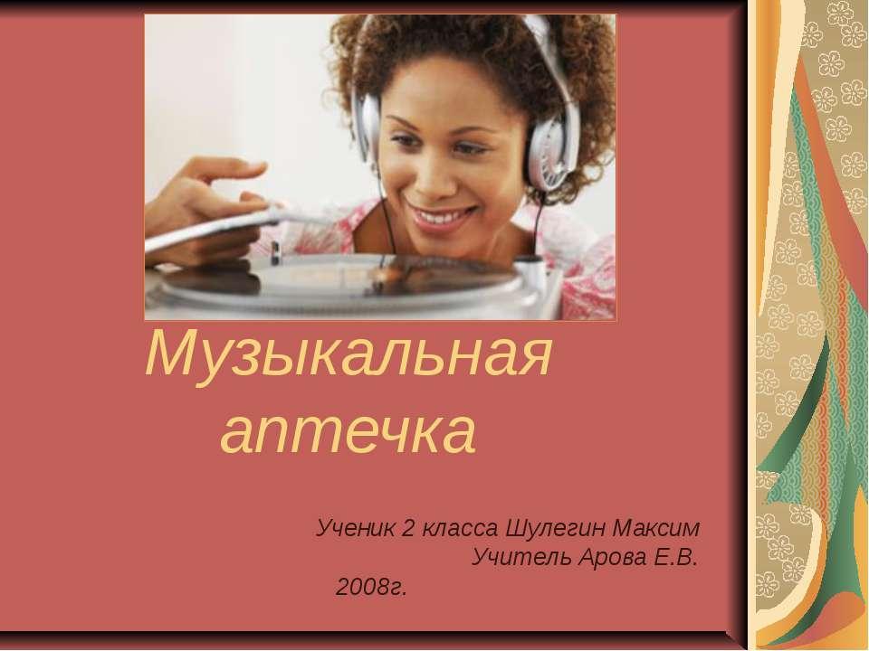 Музыкальная аптечка Ученик 2 класса Шулегин Максим Учитель Арова Е.В. 2008г.