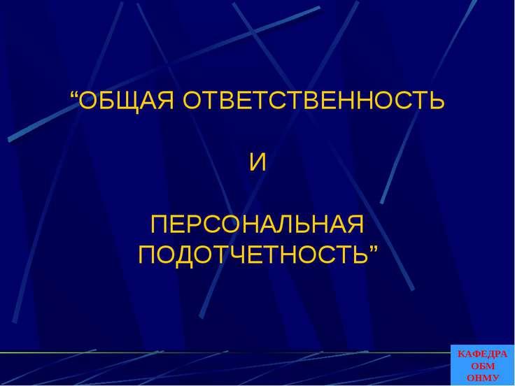 """""""ОБЩАЯ ОТВЕТСТВЕННОСТЬ И ПЕРСОНАЛЬНАЯ ПОДОТЧЕТНОСТЬ"""" КАФЕДРА ОБМ ОНМУ"""