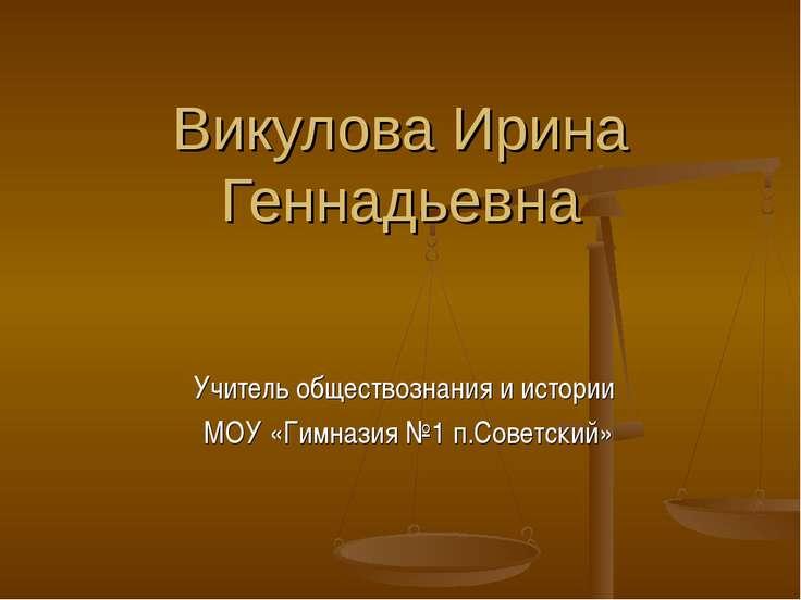 Викулова Ирина Геннадьевна Учитель обществознания и истории МОУ «Гимназия №1 ...