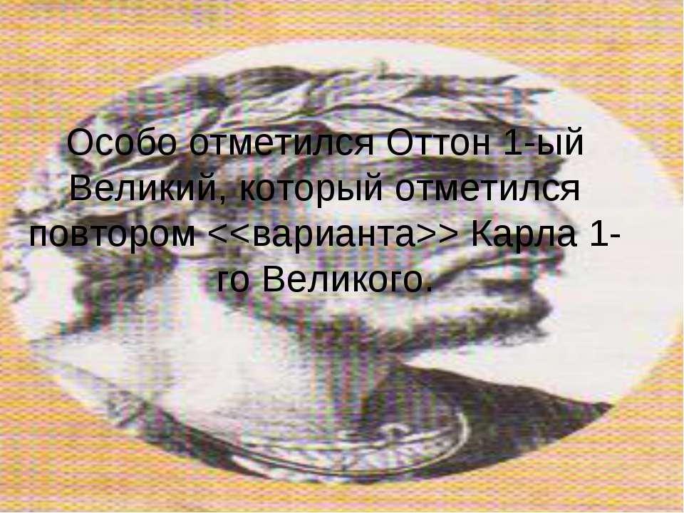 Особо отметился Оттон 1-ый Великий, который отметился повтором Карла 1-го Вел...