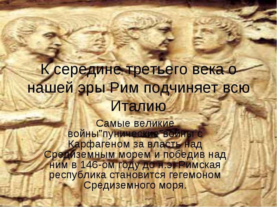 К середине третьего века о нашей эры Рим подчиняет всю Италию Самые великие в...