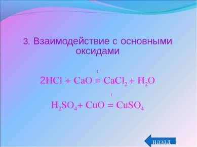 3. Взаимодействие с основными оксидами t 2HCl + CaO = CaCl2 + H2O t H2SO4+ Cu...