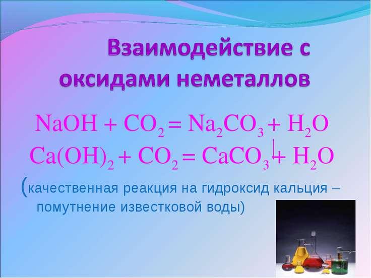 NaOH + CO2 = Na2CO3 + H2O Ca(OH)2 + CO2 = CaCO3 + H2O (качественная реакция н...