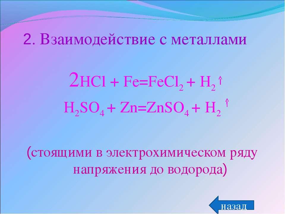 2. Взаимодействие с металлами 2HCl + Fe=FeCl2 + H2 H2SO4 + Zn=ZnSO4 + H2 (сто...