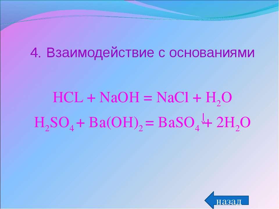 4. Взаимодействие с основаниями HCL + NaOH = NaCl + H2O H2SO4 + Ba(OH)2 = BaS...