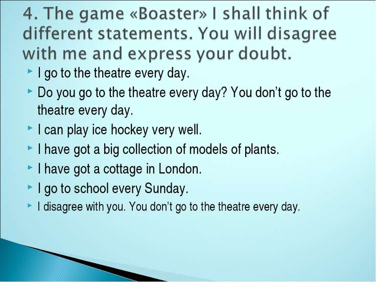I go to the theatre every day. Do you go to the theatre every day? You don't ...