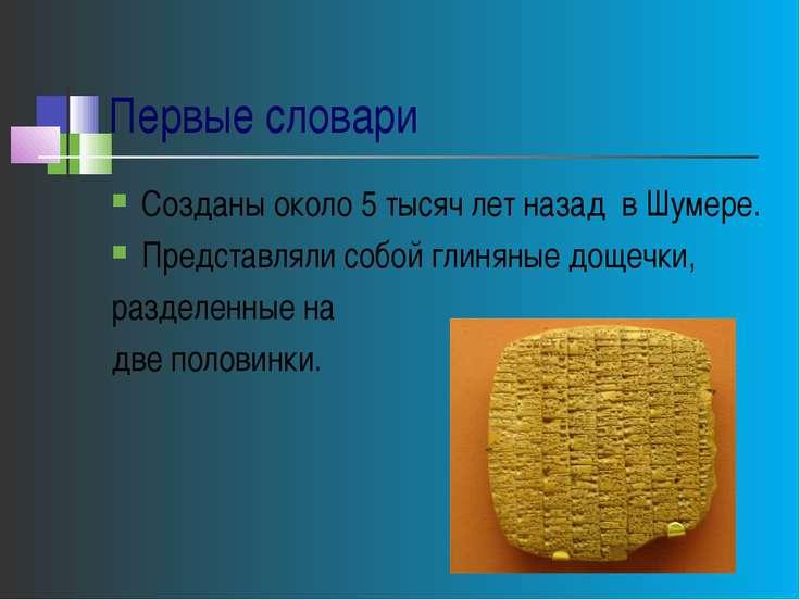 Первые словари Созданы около 5 тысяч лет назад в Шумере. Представляли собой г...