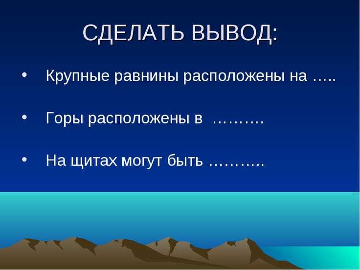 СДЕЛАТЬ ВЫВОД: Крупные равнины расположены на ….. Горы расположены в ………. На ...