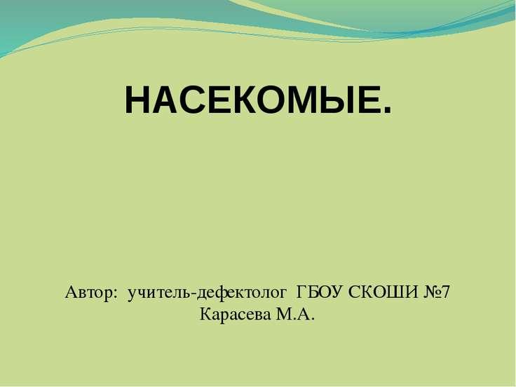 Автор: учитель-дефектолог ГБОУ СКОШИ №7 Карасева М.А. НАСЕКОМЫЕ.