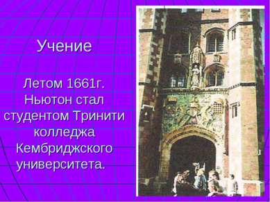 Учение Летом 1661г. Ньютон стал студентом Тринити колледжа Кембриджского унив...