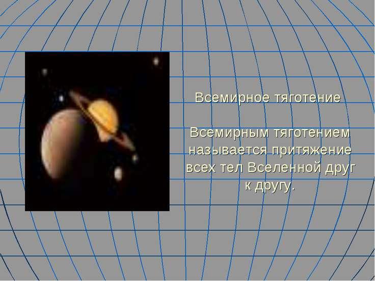 Всемирное тяготение Всемирным тяготением называется притяжение всех тел Вселе...